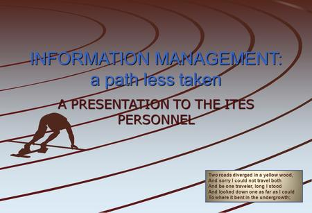 INFORMATION MANAGEMENT: a path less taken A PRESENTATION TO THE ITES PERSONNEL Two roads diverged in a yellow wood, And sorry I could not travel both And.