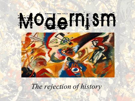 The rejection of history. What is Modernism? In very rough terms, Modernism is a far-reaching cultural, artistic and political movement that developed.