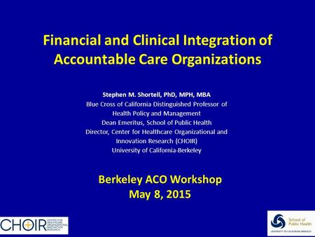 Financial and Clinical Integration of Accountable Care Organizations Stephen M. Shortell, PhD, MPH, MBA Blue Cross of California Distinguished Professor.