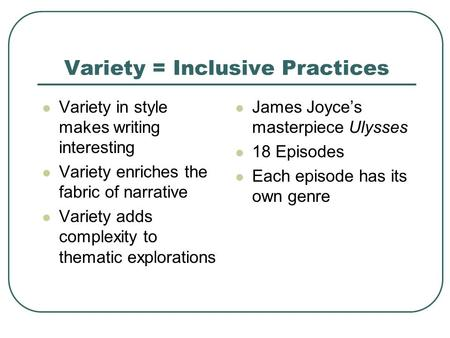 Variety = Inclusive Practices Variety in style makes writing interesting Variety enriches the fabric of narrative Variety adds complexity to thematic explorations.