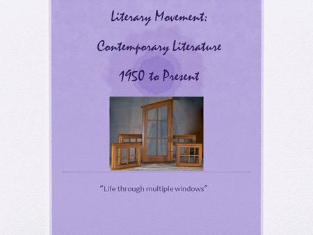"Literary Movement: Contemporary Literature 1950 to Present "" Life through multiple windows """