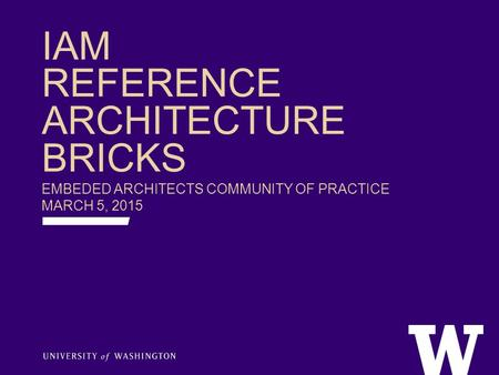 IAM REFERENCE ARCHITECTURE BRICKS EMBEDED ARCHITECTS COMMUNITY OF PRACTICE MARCH 5, 2015.