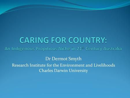 Dr Dermot Smyth Research Institute for the Environment and Livelihoods Charles Darwin University.