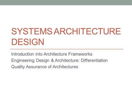 SYSTEMS ARCHITECTURE DESIGN Introduction into Architecture Frameworks Engineering Design & Architecture: Differentiation Quality Assurance of Architectures.