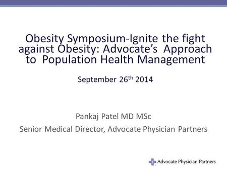 Obesity Symposium-Ignite the fight against Obesity: Advocate's Approach to Population Health Management September 26 th 2014 Pankaj Patel MD MSc Senior.