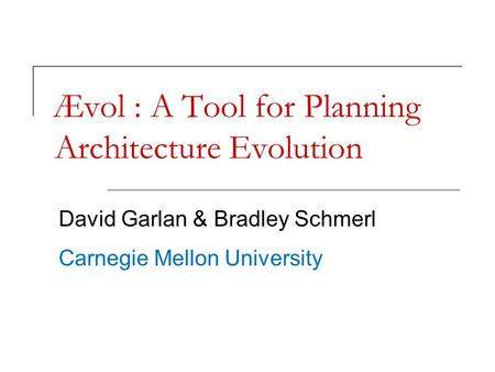 Ævol : A Tool for Planning Architecture Evolution David Garlan & Bradley Schmerl Carnegie Mellon University.