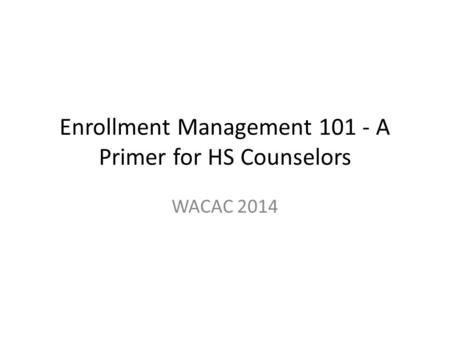 Enrollment Management 101 - A Primer for HS Counselors WACAC 2014.