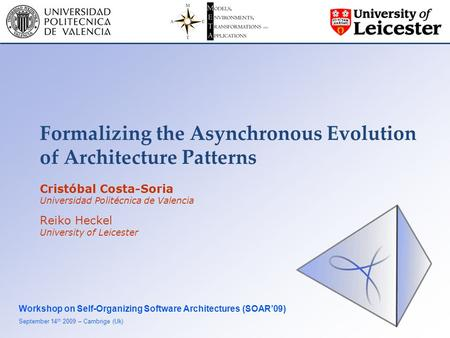 Formalizing the Asynchronous Evolution of Architecture Patterns Workshop on Self-Organizing Software Architectures (SOAR'09) September 14 th 2009 – Cambrige.