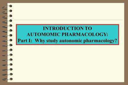 INTRODUCTION TO AUTOMOMIC PHARMACOLOGY: Part I: Why study autonomic pharmacology?