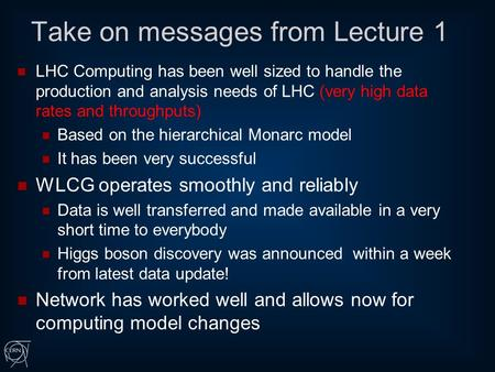 Take on messages from Lecture 1 LHC Computing has been well sized to handle the production and analysis needs of LHC (very high data rates and throughputs)