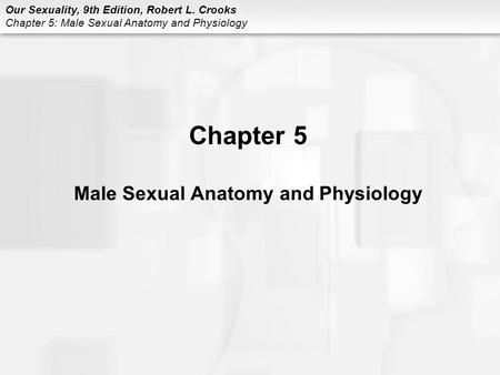 Our Sexuality, 9th Edition, Robert L. Crooks <strong>Chapter</strong> 5: Male Sexual <strong>Anatomy</strong> <strong>and</strong> <strong>Physiology</strong> <strong>Chapter</strong> 5 Male Sexual <strong>Anatomy</strong> <strong>and</strong> <strong>Physiology</strong>.