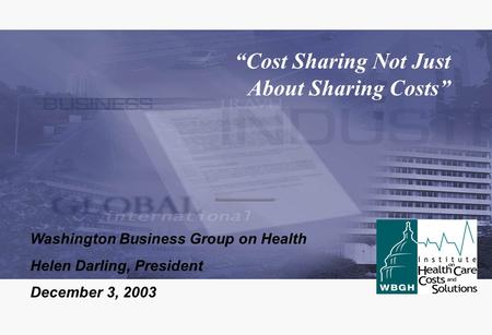 """Cost Sharing Not Just About Sharing Costs"" Washington Business Group on Health Helen Darling, President December 3, 2003."