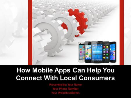 Presented by: Your Name Your Phone Number Your Website Address How Mobile Apps Can Help You Connect With Local Consumers.