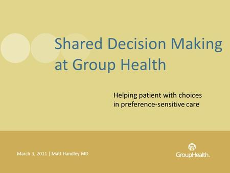 Helping patient with choices in preference-sensitive care March 3, 2011 | Matt Handley MD Shared Decision Making at Group Health.