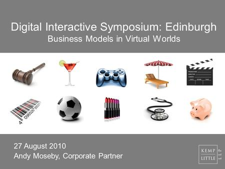 Digital Interactive Symposium: Edinburgh Business Models in Virtual Worlds 27 August 2010 Andy Moseby, Corporate Partner.