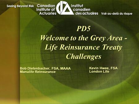 Bob Diefenbacher, FSA, MAAA Manulife Reinsurance Bob Diefenbacher, FSA, MAAA Manulife Reinsurance PD5 Welcome to the Grey Area - Life Reinsurance Treaty.