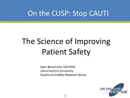 The Science of Improving Patient Safety On the CUSP: Stop CAUTI 1 Sean Berenholtz, MD MHS Johns Hopkins University Quality and Safety Research Group.