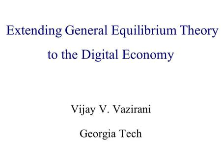 Algorithmic Game Theory and Internet Computing Vijay V. Vazirani Georgia Tech Extending General Equilibrium Theory to the Digital Economy.