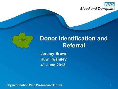 Organ Donation Past, Present and Future Donor Identification and Referral Jeremy Brown Huw Twamley 4 th June 2013 1 LONDON.