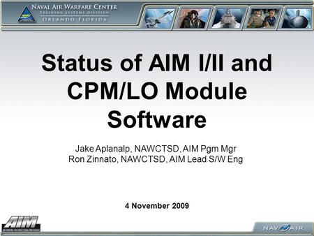 Status of AIM I/II and CPM/LO Module Software 4 November 2009 Jake Aplanalp, NAWCTSD, AIM Pgm Mgr Ron Zinnato, NAWCTSD, AIM Lead S/W Eng.