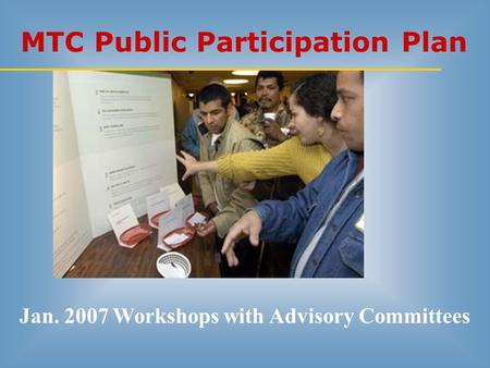 MTC Public Participation Plan Jan. 2007 Workshops with Advisory Committees.