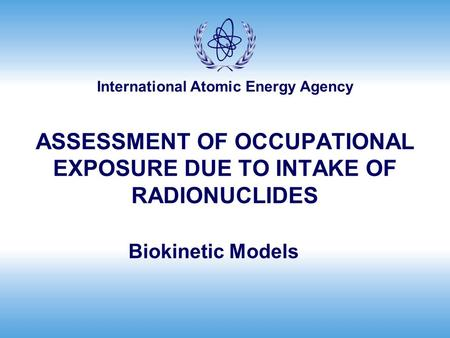 International Atomic Energy Agency ASSESSMENT OF OCCUPATIONAL EXPOSURE DUE TO INTAKE OF RADIONUCLIDES Biokinetic Models.