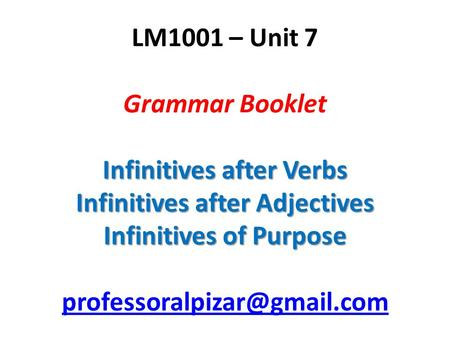 Infinitives after Verbs Infinitives after Adjectives Infinitives of Purpose LM1001 – Unit 7 Grammar Booklet Infinitives after Verbs Infinitives after Adjectives.