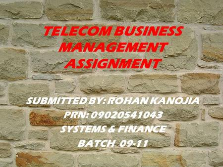 TELECOM BUSINESS MANAGEMENT ASSIGNMENT SUBMITTED BY: ROHAN KANOJIA PRN: 09020541043 SYSTEMS & FINANCE BATCH 09-11.