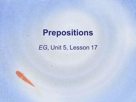Prepositions EG, Unit 5, Lesson 17. SSWBAT: 1.Provide a meaning-based definition of a preposition that will be helpful to students even if it is incomplete.