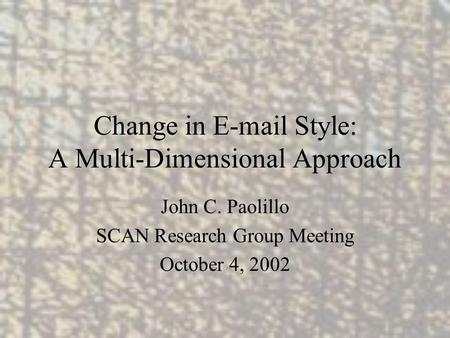 Change in E-mail Style: A Multi-Dimensional Approach John C. Paolillo SCAN Research Group Meeting October 4, 2002.
