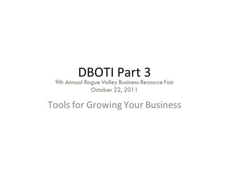 DBOTI Part 3 Tools for Growing Your Business 9th Annual Rogue Valley Business Resource Fair October 22, 2011.