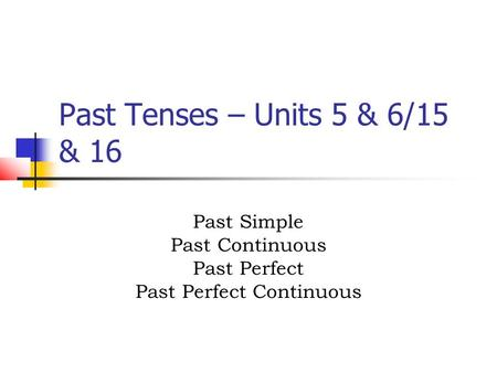 Past Tenses – Units 5 & 6/15 & 16 Past Simple Past Continuous Past Perfect Past Perfect Continuous.