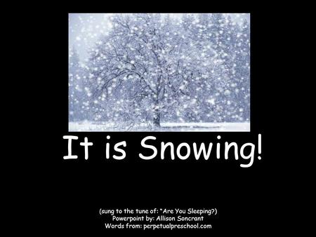 "It is Snowing! ( sung to the tune of: ""Are You Sleeping?) Powerpoint by: Allison Soncrant Words from: perpetualpreschool.com."