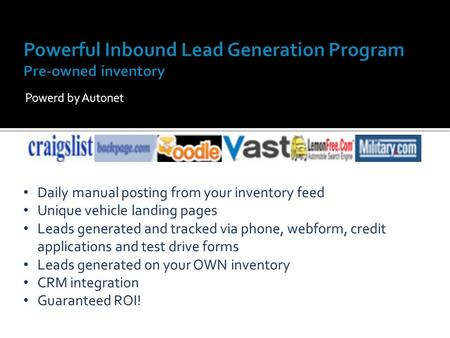 Powerd by Autonet Daily manual posting from your inventory feed Unique vehicle landing pages Leads generated and tracked via phone, webform, credit applications.