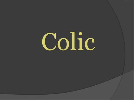 "Colic. What is Colic? Acute abdominal pain "" Colic is a Symptom, not a Diagnosis"" When we say a horse has colic or is 'colicking', we mean that the horse."