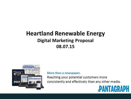 Heartland Renewable Energy Digital Marketing Proposal 08.07.15 More than a newspaper. Reaching your potential customers more consistently and effectively.