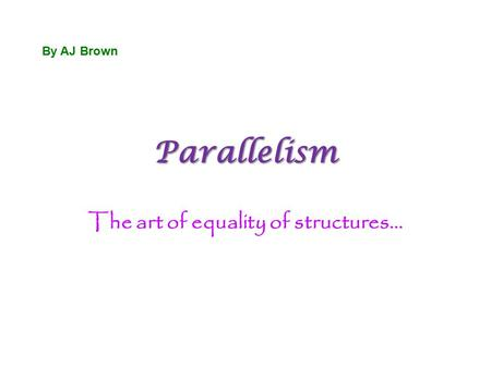 Parallelism The art of equality of structures… By AJ Brown.