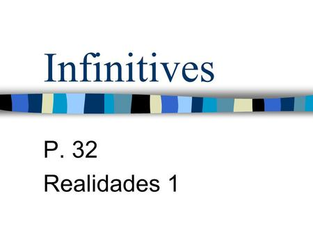 Infinitives P. 32 Realidades 1 Infinitives Verbs are words that are used to name actions. Verbs in English have different forms depending on who is doing.