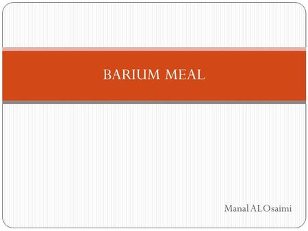 Manal ALOsaimi BARIUM MEAL. Introduction Is a radiologic examination of the Upper GI tract. It consists of a series of X-ray images of the esophagus,