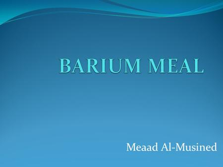 BARIUM MEAL Meaad Al-Musined.
