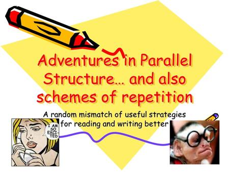 Adventures in Parallel Structure… and also schemes of repetition A random mismatch of useful strategies for reading and writing better.