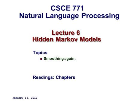 Lecture 6 Hidden Markov Models Topics Smoothing again: Readings: Chapters January 16, 2013 CSCE 771 Natural Language Processing.