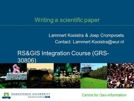 Centre for Geo-information Writing a scientific paper RS&GIS Integration Course (GRS- 30806) Lammert Kooistra & Joep Crompvoets Contact: