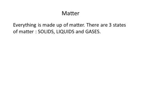 Matter Everything is made up of matter. There are 3 states of matter : SOLIDS, LIQUIDS and GASES.