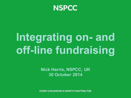 Integrating on- and off-line fundraising Nick Harris, NSPCC, UK 30 October 2014.