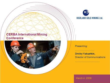 CERBA International Mining Conference Presenting: ………………… Dmitry Yakushkin, Director of Communications ……………………… March 4, 2008.