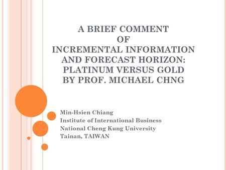 A BRIEF COMMENT OF INCREMENTAL INFORMATION AND FORECAST HORIZON: PLATINUM VERSUS GOLD BY PROF. MICHAEL CHNG Min-Hsien Chiang Institute of International.