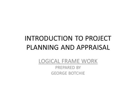 INTRODUCTION TO PROJECT PLANNING AND APPRAISAL LOGICAL FRAME WORK PREPARED BY GEORGE BOTCHIE.