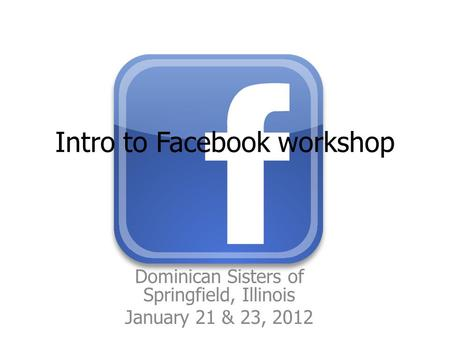 Intro to Facebook workshop Dominican Sisters of Springfield, Illinois January 21 & 23, 2012.