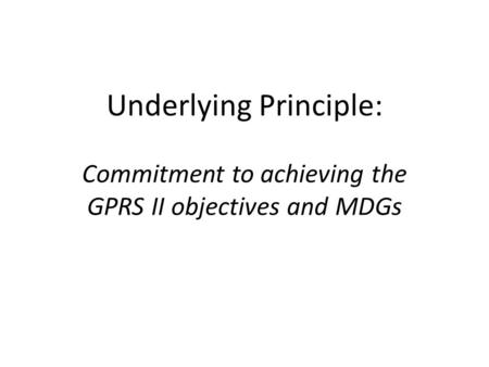 Underlying Principle: Commitment to achieving the GPRS II objectives and MDGs.